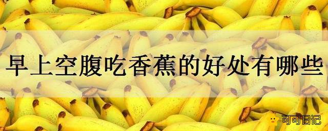 早上空腹吃香蕉的好处有哪些吃的时候要注意什么